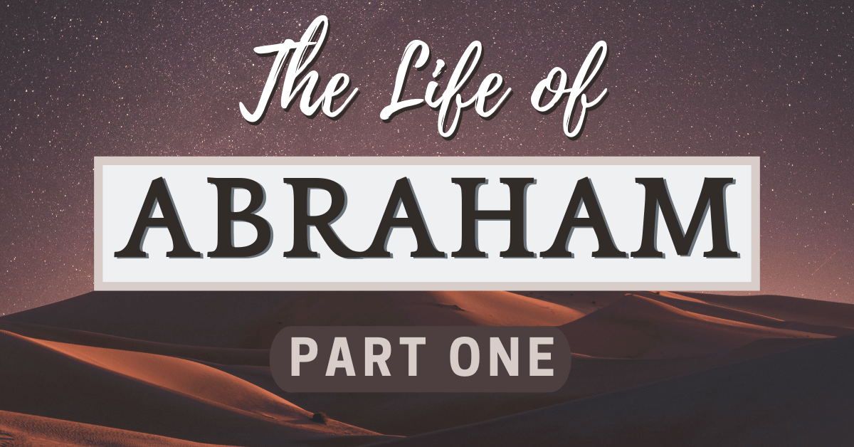 The Life of Abraham – Part One