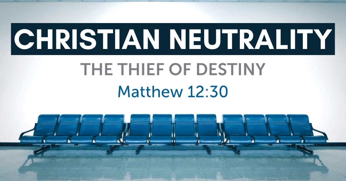 Christian Neutrality – The Thief of Destiny